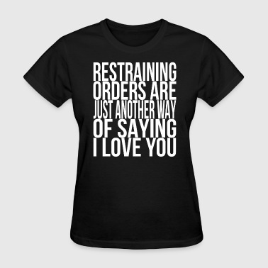 Restraining Orders are Just another way I Love You - Women's T-Shirt