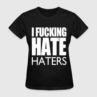 I Fucking Hate Haters VECTOR - Women's T-Shirt
