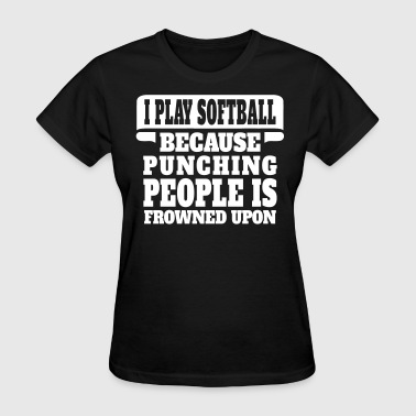 I Play Softball Because Punching People Is Frowne - Women's T-Shirt