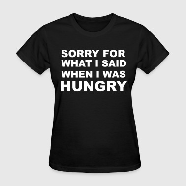 Sorry for What I Said When I Was Hungry. - Women's T-Shirt
