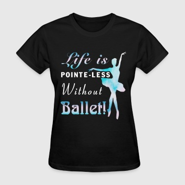 Life Is Pointe-less Without Ballet T Shirt - Women's T-Shirt
