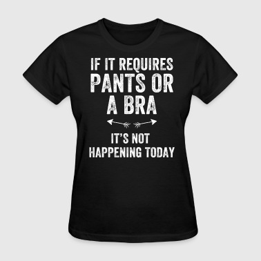 If it requires pants or a bra it's not happening t - Women's T-Shirt