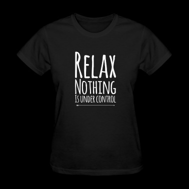 Relax nothing is under control - Women's T-Shirt