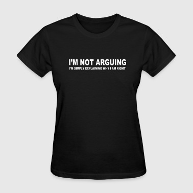 I'M NOT ARGUING I AM RIGHT - Women's T-Shirt