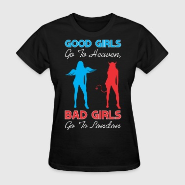 Good Girls Go To Heaven Bad Girls Go To London - Women's T-Shirt