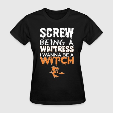 Screw Being Waitress Wanna Witch Halloween - Women's T-Shirt