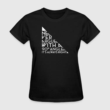 Never Argue With A 90 Degree Angle - Women's T-Shirt