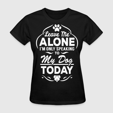 Leave Me Alone I Am Only Speaking To My Dog Today - Women's T-Shirt
