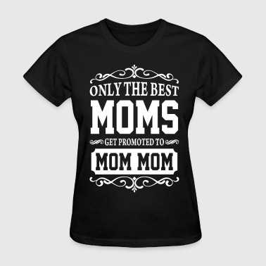 Only The Best Moms Get Promoted To Mom Mom - Women's T-Shirt