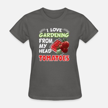 I Love Gardening From My Head Tomatoes I LOVE GARDENING FROM MY HEAD TOMATOES FARMING - Women's T-Shirt