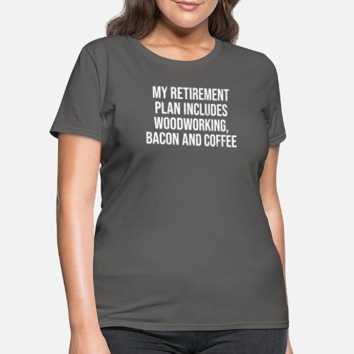 0e0db60f ... Retirement Plan Woodworking Bacon Coffee T-Shirt - Women's T. Do you  want to edit the design?