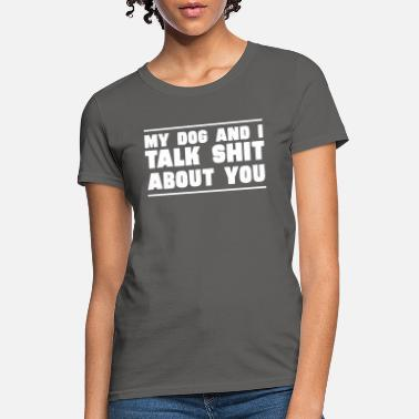 About My Dog And I Talk Shit About You - Women's T-Shirt