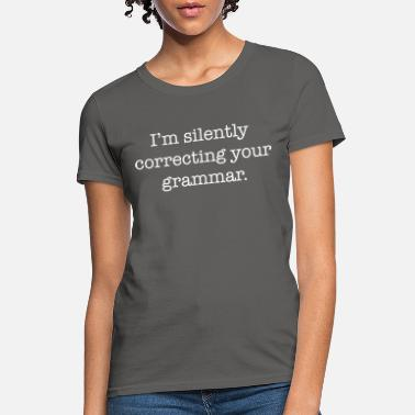 34590692 Funny Grammar Silently Correcting Your Grammar Funny - Women's T-Shirt