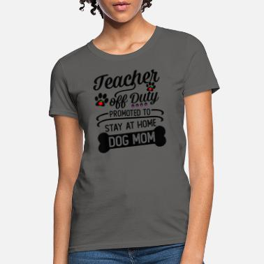 Teacher Off Duty Promoted To Stay At Home Dog Mom - Women's T-Shirt