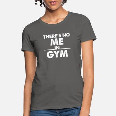 Gym Wear There s No Me In Gym - Women's T-Shirt
