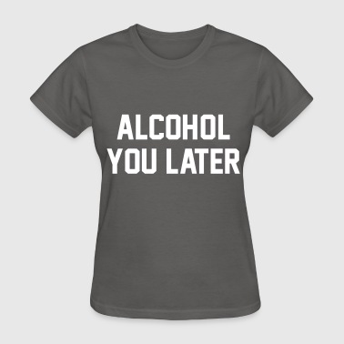 Alcohol You Later - Women's T-Shirt