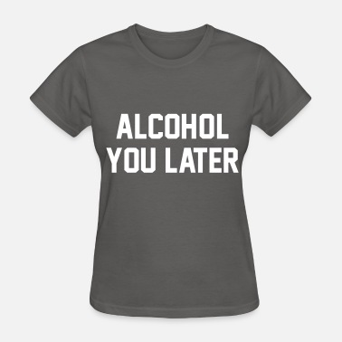 Later Alcohol You Later - Women's T-Shirt