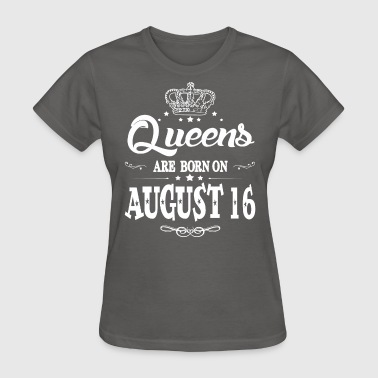August 16 Queens are born on August 16 - Women's T-Shirt