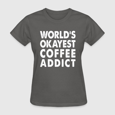 World's Okayest Coffee Addict Coffee Lover - Women's T-Shirt
