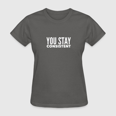 YOU STAY CONSISTENT - Women's T-Shirt