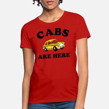 Cabs Are Here Cabs Are Here - Women's T-Shirt