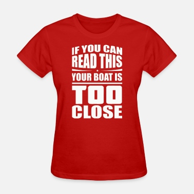 Boating Reading If You Can Read This Your Boat Is Too Close - Women's T-Shirt