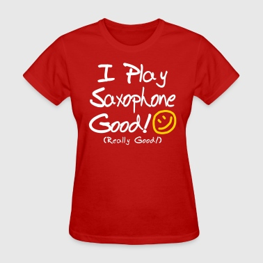 I Play Saxophone Good! - Women's T-Shirt