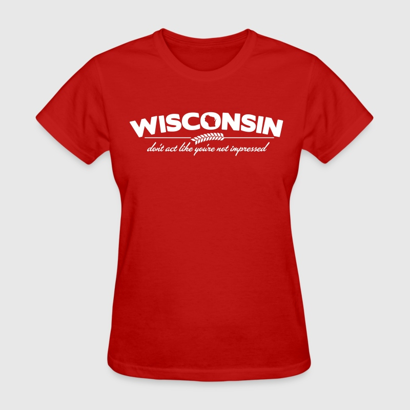 WISCONSIN DON'T ACT LIKE YOU'RE NOT IMPRESSED - Women's T-Shirt