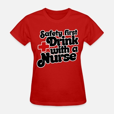 Safety First Drink With Nurse Safety First - Drink With A Nurse - Women's T-Shirt