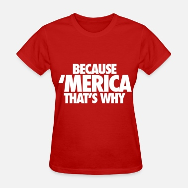 Because Merica Because Merica That's Why - Women's T-Shirt