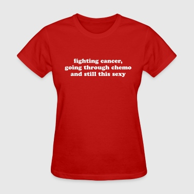 Throat Cancer Fighting Cancer Going Through Chemo Still Sexy - Women's T-Shirt