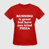Running is great but have you tried pizza - Women's T-Shirt