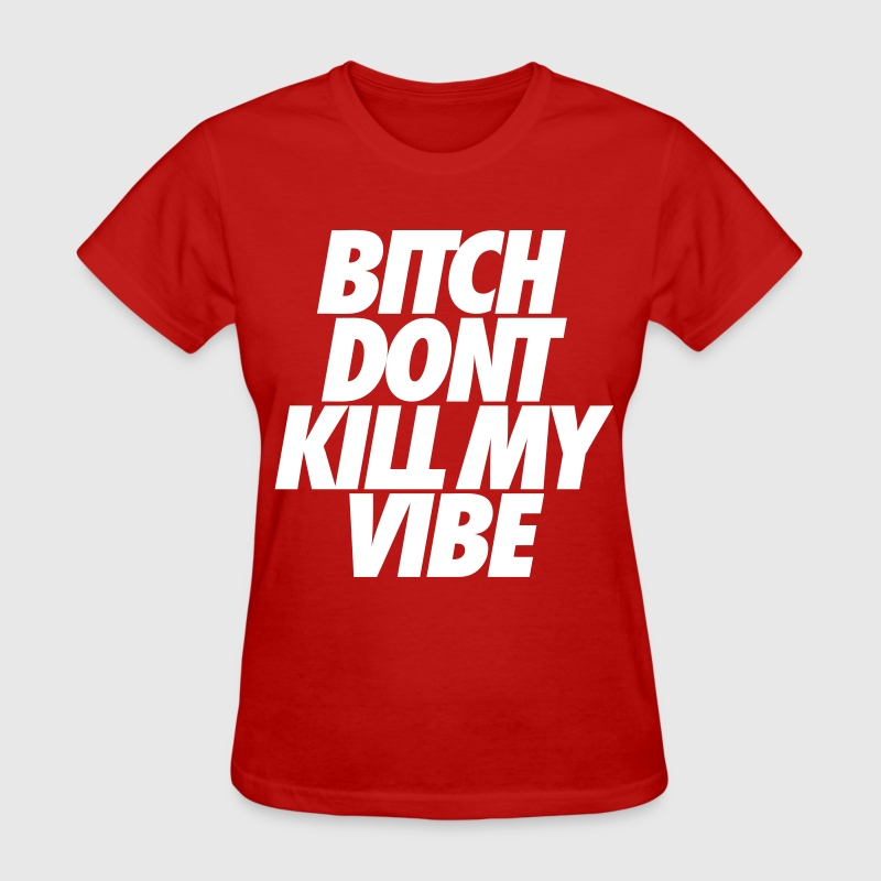 Bitch Don't Kill My Vibe - Women's T-Shirt