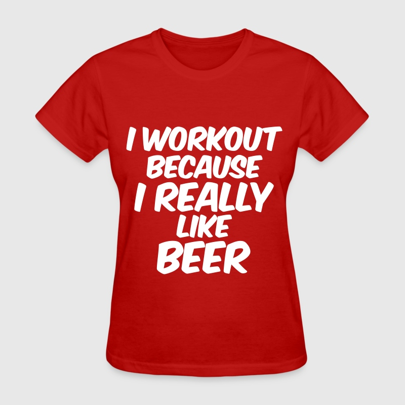 I Workout Because I Really Like Beer - Women's T-Shirt