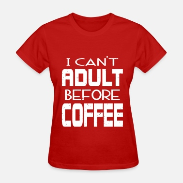Adult Print Cant Adult Before Coffee - Women's T-Shirt