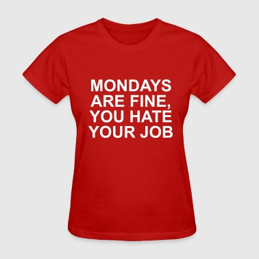 Mondays Are Fine Mondays are fine you hate your job - Women's T-Shirt