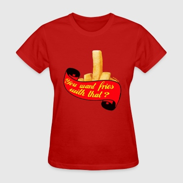 Fucking Fries Want some fries with that?  - Women's T-Shirt