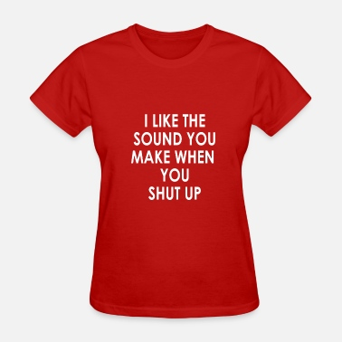 I Like The Sound Of You When You Shut Up I like the sound you make when you shut up - Women's T-Shirt