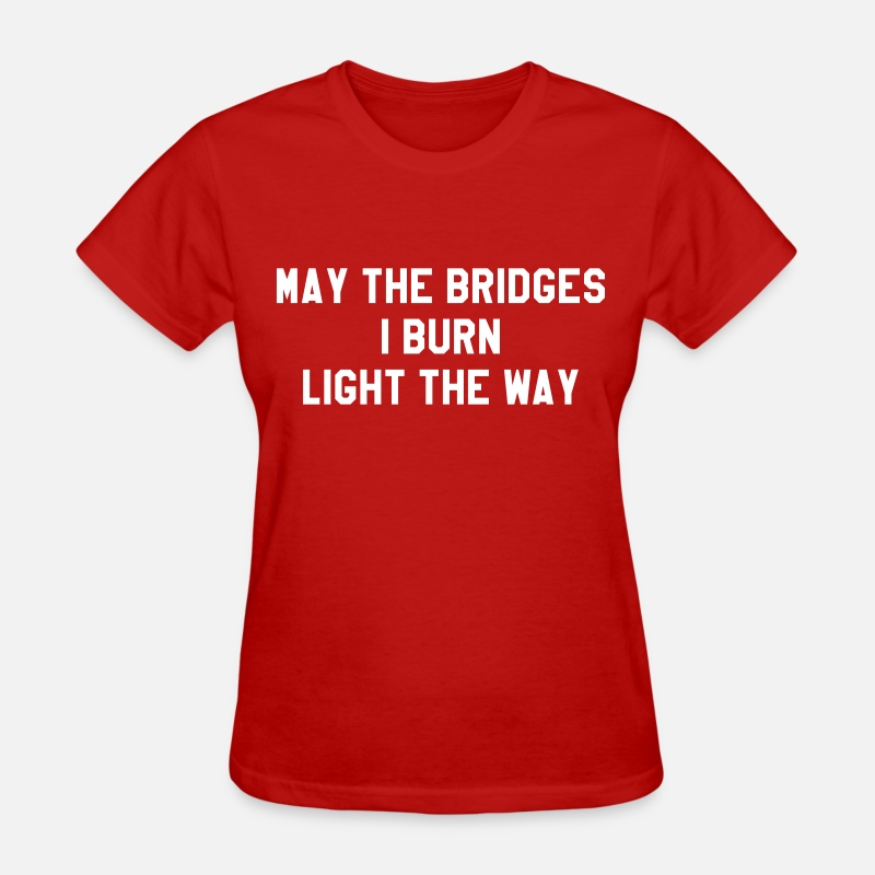 May The Bridges I Burn Light The Way T-Shirts - May the bridges I burn light the way - Women's T-Shirt red