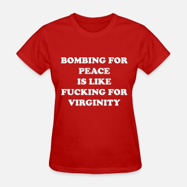 Fuck Peace Bombing for peace is like fucking or virginity - Women's T-Shirt