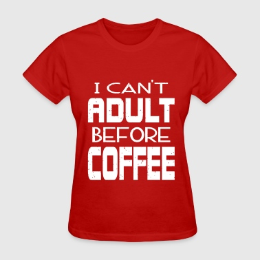Cant Adult Before Coffee - Women's T-Shirt