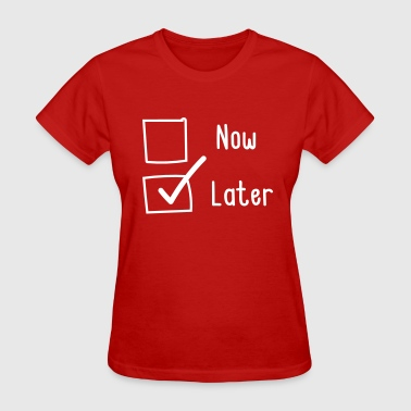 Now or Later. Later - Women's T-Shirt