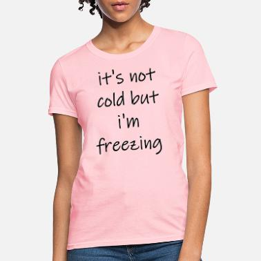 Freezing its not cold but im freezing - Women's T-Shirt