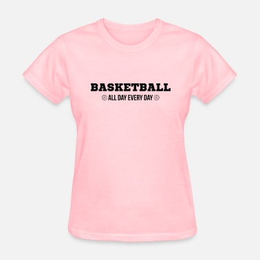 Every Basketball Basketball Every Day All Day - Women's T-Shirt