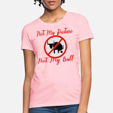 Not My Pasture Not My Bull - Women's T-Shirt