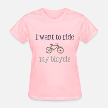 I Love To Ride My Bicycle I Want To Ride My Bicycle - Women's T-Shirt