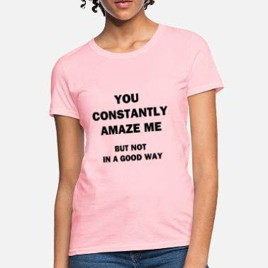 Amazing Sarcasm You Constantly Amaze Me - Women's T-Shirt