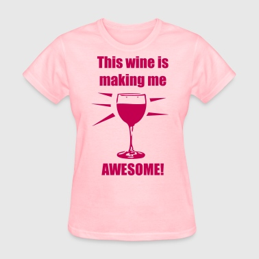 Drink Wine This wine is making me awesome! - Women's T-Shirt