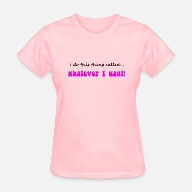 Whatever Bitch ...whatever I want - Women's T-Shirt