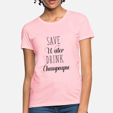 Champagne Save Water Drink Champagne - Women's T-Shirt